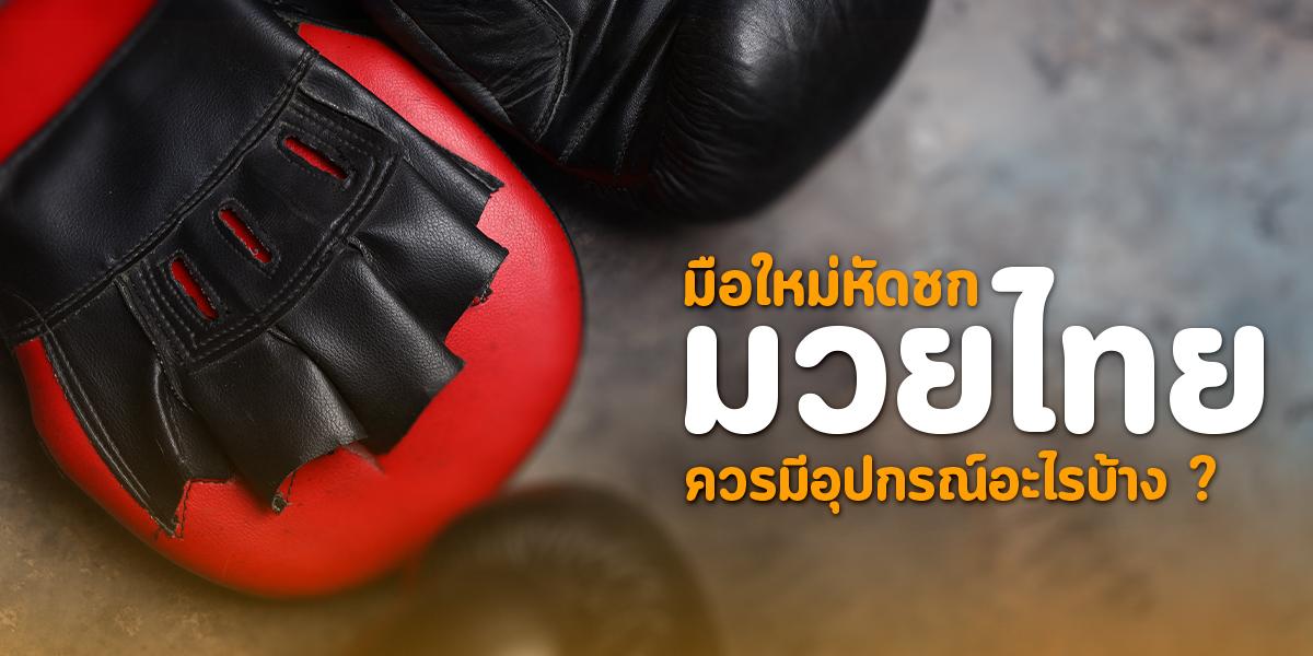 มือใหม่หัดชก มวยไทย ควรมีอุปกรณ์อะไรบ้าง ?